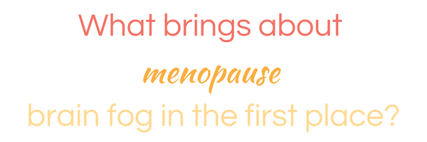 what brings about menopause brain fog in the first place